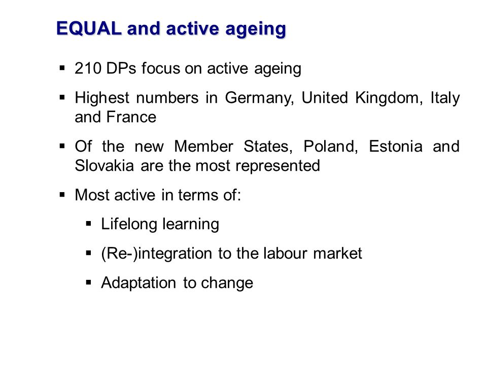 EQUAL and active ageing 210 DPs focus on active ageing Highest numbers in Germany, United Kingdom, Italy and France Of the new Member States, Poland, Estonia and Slovakia are the most represented Most active in terms of: Lifelong learning (Re-)integration to the labour market Adaptation to change
