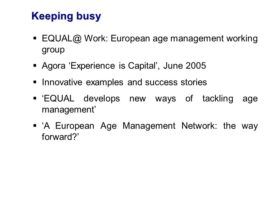 Keeping busy EQUAL@ Work: European age management working group Agora Experience is Capital, June 2005 Innovative examples and success stories EQUAL develops new ways of tackling age management A European Age Management Network: the way forward