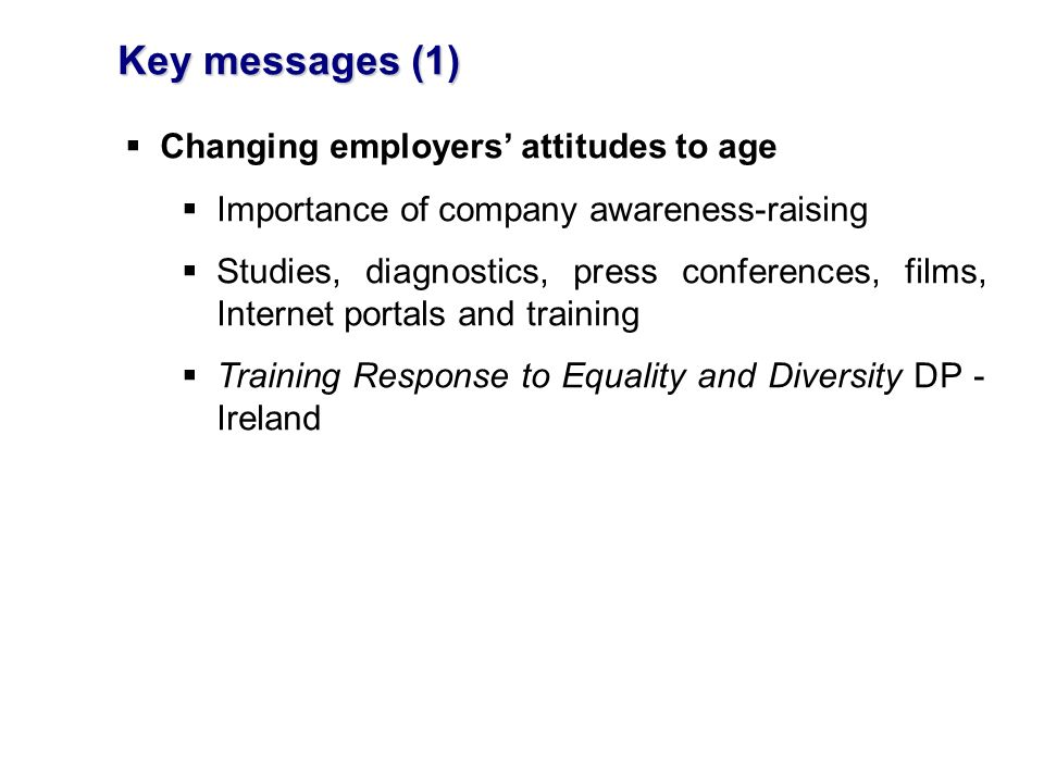 Key messages (1) Changing employers attitudes to age Importance of company awareness-raising Studies, diagnostics, press conferences, films, Internet portals and training Training Response to Equality and Diversity DP - Ireland