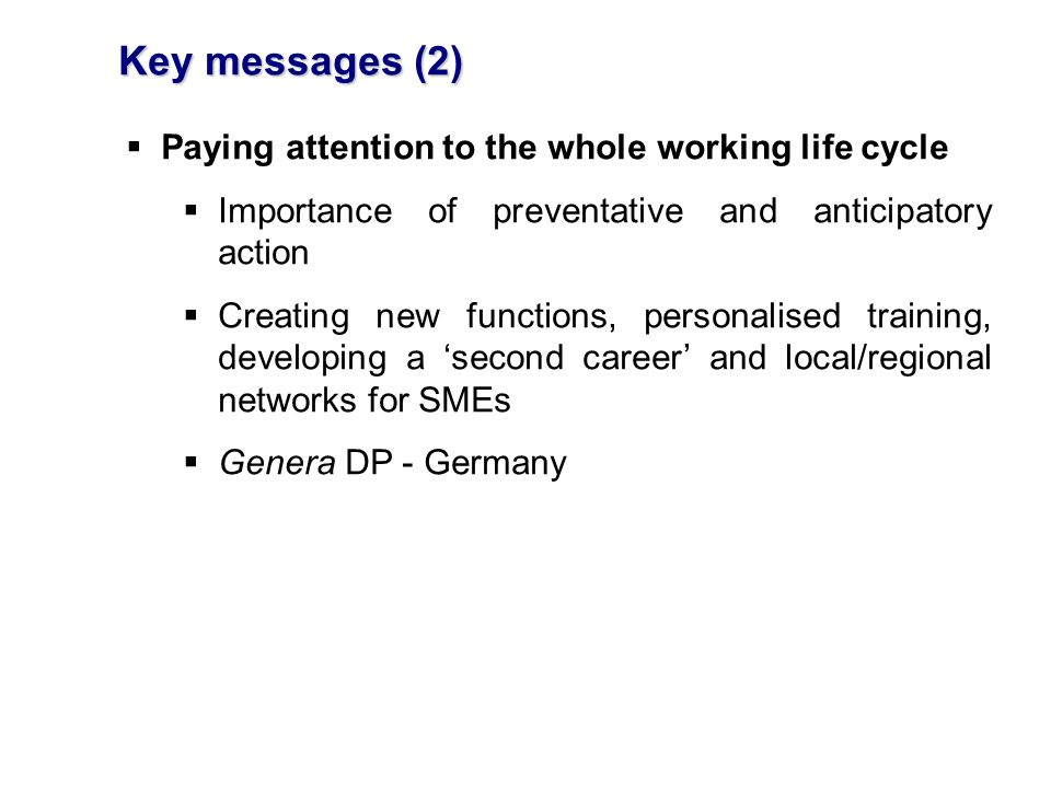 Key messages (2) Paying attention to the whole working life cycle Importance of preventative and anticipatory action Creating new functions, personalised training, developing a second career and local/regional networks for SMEs Genera DP - Germany