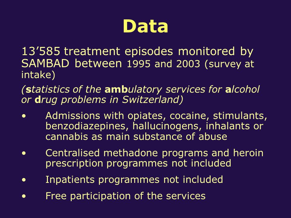 Data 13585 treatment episodes monitored by SAMBAD between 1995 and 2003 (survey at intake) (statistics of the ambulatory services for alcohol or drug problems in Switzerland) Admissions with opiates, cocaine, stimulants, benzodiazepines, hallucinogens, inhalants or cannabis as main substance of abuse Centralised methadone programs and heroin prescription programmes not included Inpatients programmes not included Free participation of the services