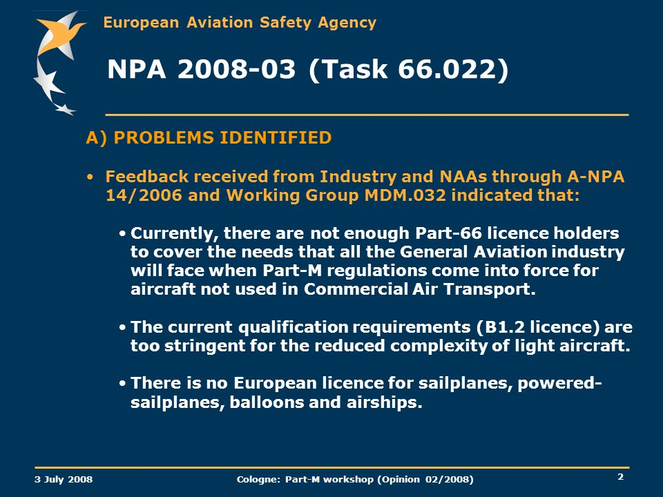 European Aviation Safety Agency 3 July 2008 Cologne: Part-M workshop (Opinion 02/2008) 2 A) PROBLEMS IDENTIFIED Feedback received from Industry and NAAs through A-NPA 14/2006 and Working Group MDM.032 indicated that: Currently, there are not enough Part-66 licence holders to cover the needs that all the General Aviation industry will face when Part-M regulations come into force for aircraft not used in Commercial Air Transport.