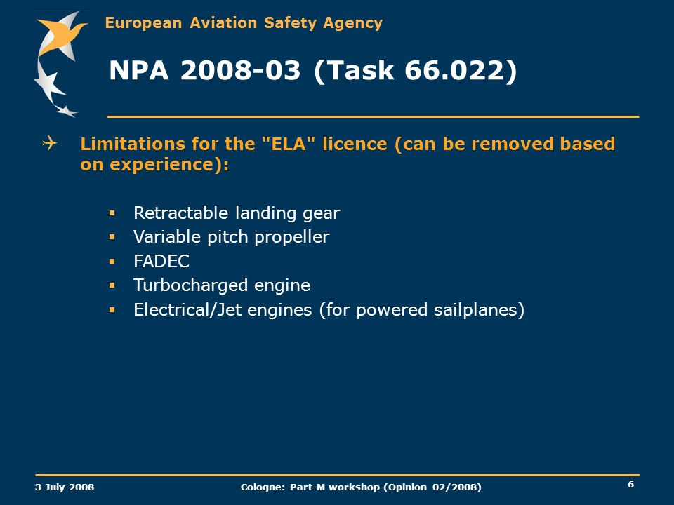 European Aviation Safety Agency 3 July 2008 Cologne: Part-M workshop (Opinion 02/2008) 6 NPA (Task ) Limitations for the ELA licence (can be removed based on experience): Retractable landing gear Variable pitch propeller FADEC Turbocharged engine Electrical/Jet engines (for powered sailplanes)