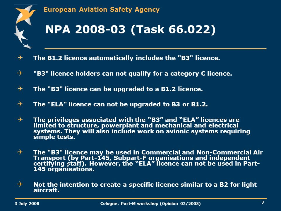 European Aviation Safety Agency 3 July 2008 Cologne: Part-M workshop (Opinion 02/2008) 7 NPA (Task ) The B1.2 licence automatically includes the B3 licence.