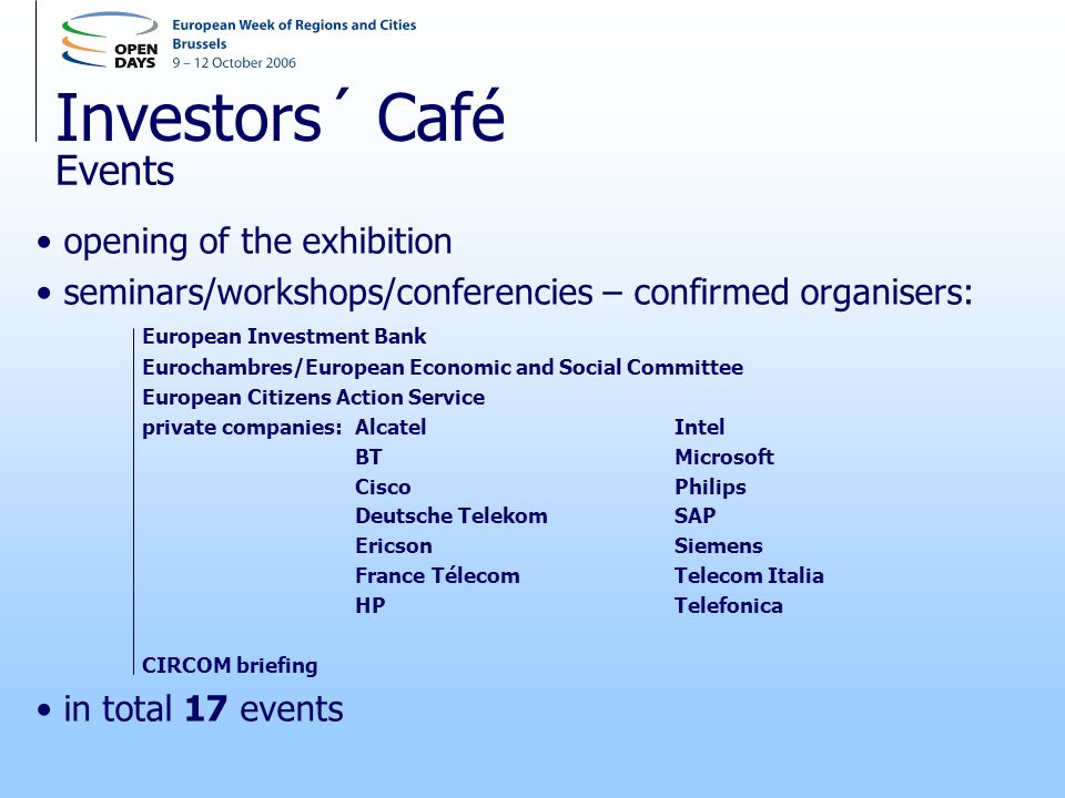 Investors´ Café opening of the exhibition seminars/workshops/conferencies – confirmed organisers: European Investment Bank Eurochambres/European Economic and Social Committee European Citizens Action Service private companies: AlcatelIntel BTMicrosoft CiscoPhilips Deutsche TelekomSAP EricsonSiemens France TélecomTelecom Italia HP Telefonica CIRCOM briefing in total 17 events Events