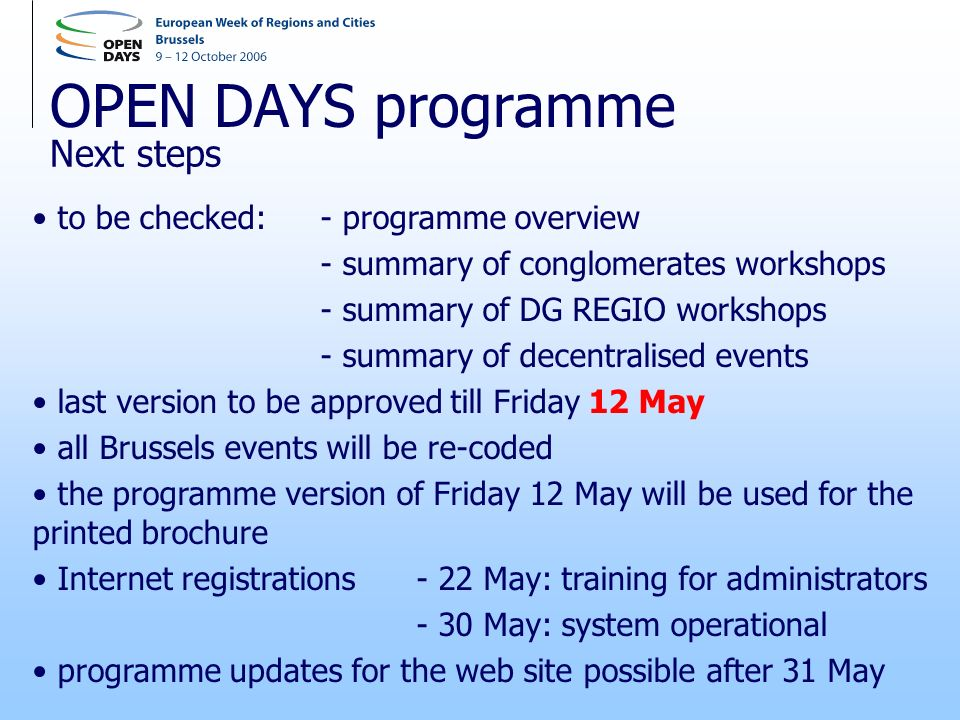 OPEN DAYS programme to be checked: - programme overview - summary of conglomerates workshops - summary of DG REGIO workshops - summary of decentralised events last version to be approved till Friday 12 May all Brussels events will be re-coded the programme version of Friday 12 May will be used for the printed brochure Internet registrations - 22 May: training for administrators - 30 May: system operational programme updates for the web site possible after 31 May Next steps