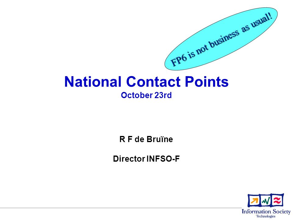 National Contact Points October 23rd FP6 is not business as usual! R F de Bruïne Director INFSO-F