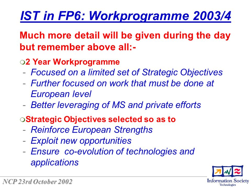 NCP 23rd October 2002 IST in FP6: Workprogramme 2003/4 Much more detail will be given during the day but remember above all:- 2 Year Workprogramme -Focused on a limited set of Strategic Objectives -Further focused on work that must be done at European level -Better leveraging of MS and private efforts Strategic Objectives selected so as to -Reinforce European Strengths -Exploit new opportunities -Ensure co-evolution of technologies and applications