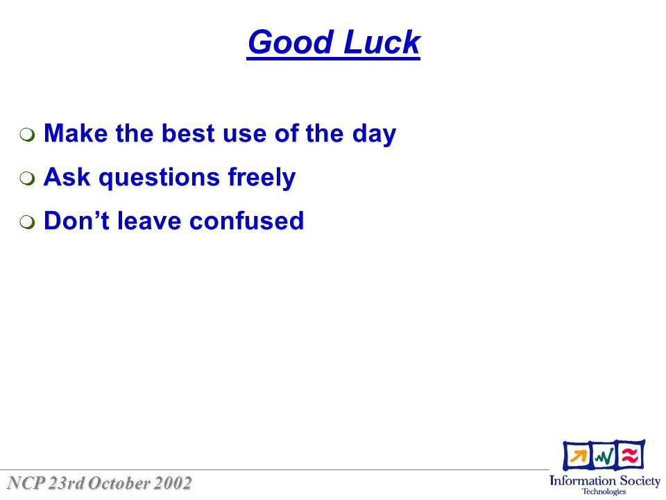 NCP 23rd October 2002 Good Luck Make the best use of the day Ask questions freely Dont leave confused