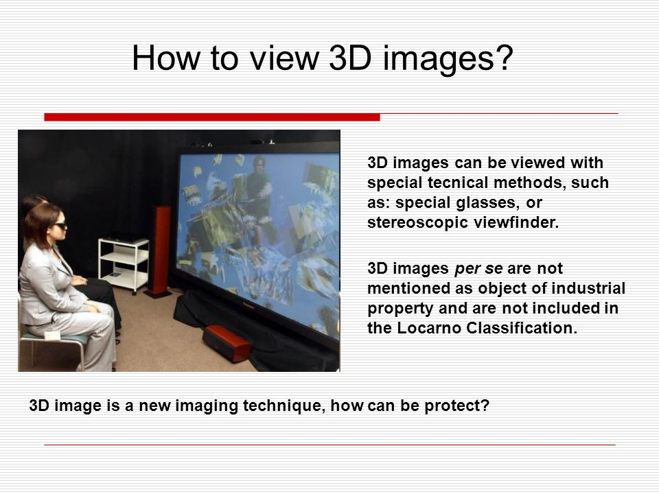 3D images can be viewed with special tecnical methods, such as: special glasses, or stereoscopic viewfinder.