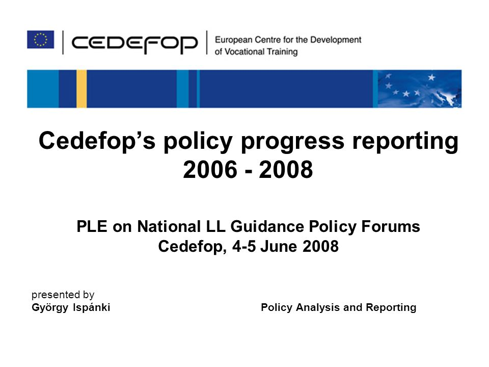 1 Cedefops policy progress reporting PLE on National LL Guidance Policy Forums Cedefop, 4-5 June 2008 presented by György Ispánki Policy Analysis and Reporting