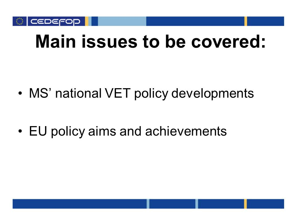Main issues to be covered: MS national VET policy developments EU policy aims and achievements