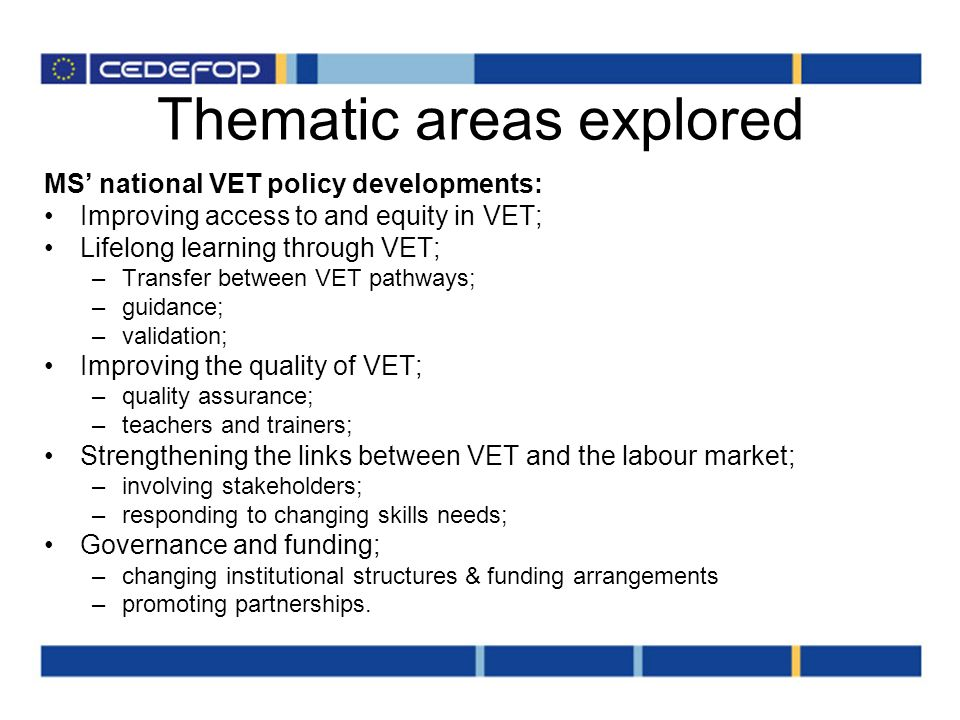 Thematic areas explored MS national VET policy developments: Improving access to and equity in VET; Lifelong learning through VET; –Transfer between VET pathways; –guidance; –validation; Improving the quality of VET; –quality assurance; –teachers and trainers; Strengthening the links between VET and the labour market; –involving stakeholders; –responding to changing skills needs; Governance and funding; –changing institutional structures & funding arrangements –promoting partnerships.