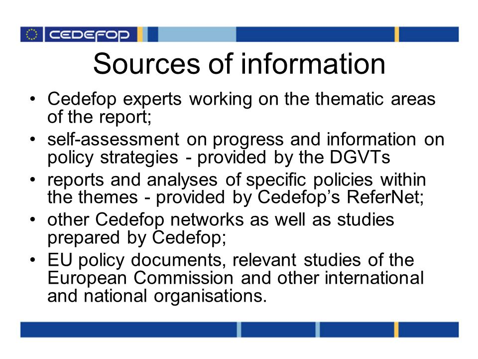 Sources of information Cedefop experts working on the thematic areas of the report; self-assessment on progress and information on policy strategies - provided by the DGVTs reports and analyses of specific policies within the themes - provided by Cedefops ReferNet; other Cedefop networks as well as studies prepared by Cedefop; EU policy documents, relevant studies of the European Commission and other international and national organisations.