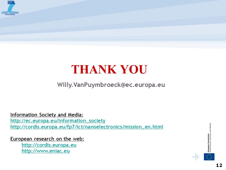 12 THANK YOU Willy.VanPuymbroeck@ec.europa.eu Information Society and Media: http://ec.europa.eu/information_society http://cordis.europa.eu/fp7/ict/nanoelectronics/mission_en.html European research on the web: http://cordis.europa.eu http://www.eniac.eu