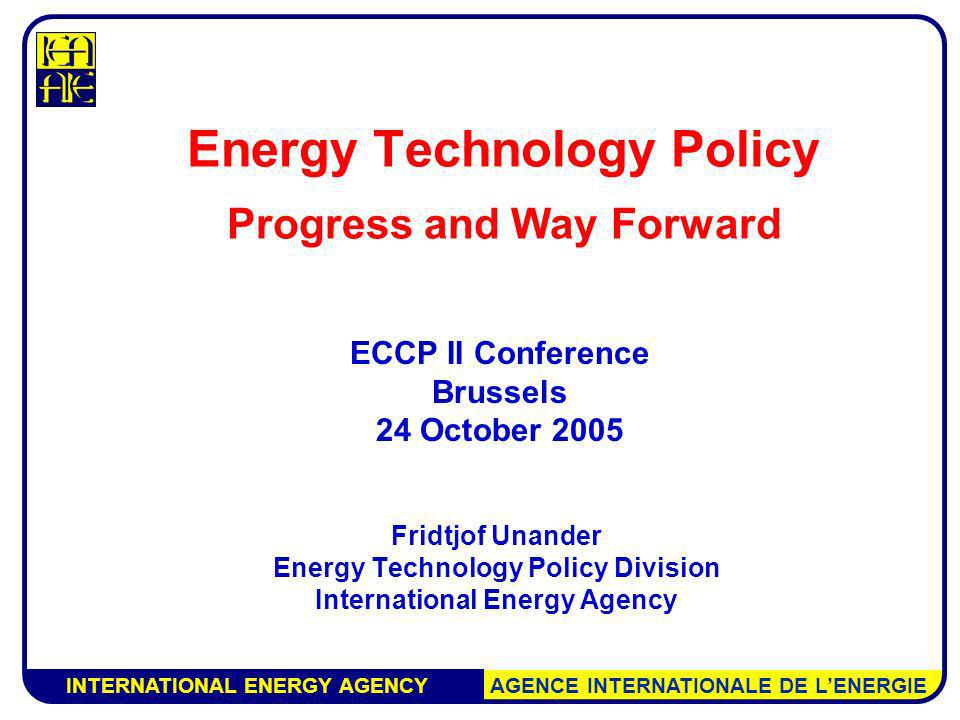 INTERNATIONAL ENERGY AGENCY AGENCE INTERNATIONALE DE LENERGIE Energy Technology Policy Progress and Way Forward Fridtjof Unander Energy Technology Policy Division International Energy Agency ECCP II Conference Brussels 24 October 2005