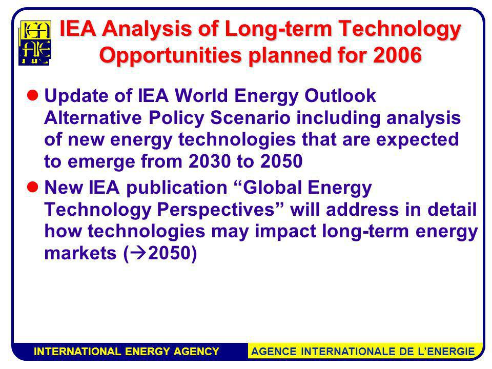 INTERNATIONAL ENERGY AGENCY AGENCE INTERNATIONALE DE LENERGIE IEA Analysis of Long-term Technology Opportunities planned for 2006 Update of IEA World Energy Outlook Alternative Policy Scenario including analysis of new energy technologies that are expected to emerge from 2030 to 2050 New IEA publication Global Energy Technology Perspectives will address in detail how technologies may impact long-term energy markets ( 2050) INTERNATIONAL ENERGY AGENCY AGENCE INTERNATIONALE DE LENERGIE