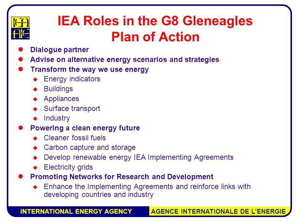 INTERNATIONAL ENERGY AGENCY AGENCE INTERNATIONALE DE LENERGIE IEA Roles in the G8 Gleneagles Plan of Action Dialogue partner Advise on alternative energy scenarios and strategies Transform the way we use energy Energy indicators Buildings Appliances Surface transport Industry Powering a clean energy future Cleaner fossil fuels Carbon capture and storage Develop renewable energy IEA Implementing Agreements Electricity grids Promoting Networks for Research and Development Enhance the Implementing Agreements and reinforce links with developing countries and industry