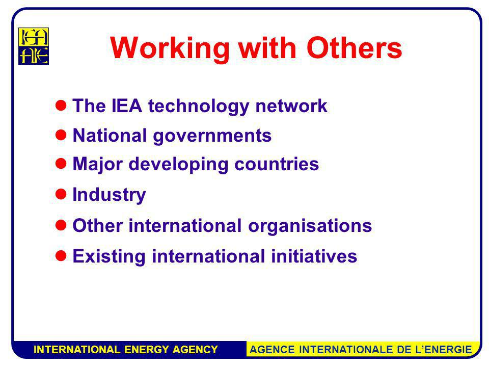 INTERNATIONAL ENERGY AGENCY AGENCE INTERNATIONALE DE LENERGIE Working with Others The IEA technology network National governments Major developing countries Industry Other international organisations Existing international initiatives