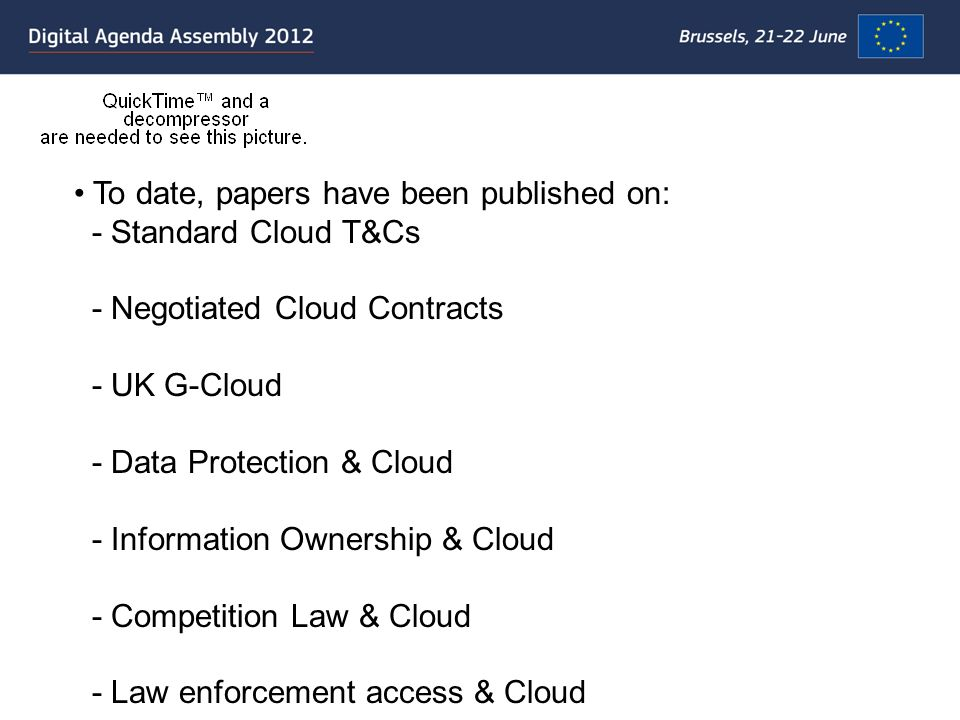 To date, papers have been published on: - Standard Cloud T&Cs - Negotiated Cloud Contracts - UK G-Cloud - Data Protection & Cloud - Information Ownership & Cloud - Competition Law & Cloud - Law enforcement access & Cloud