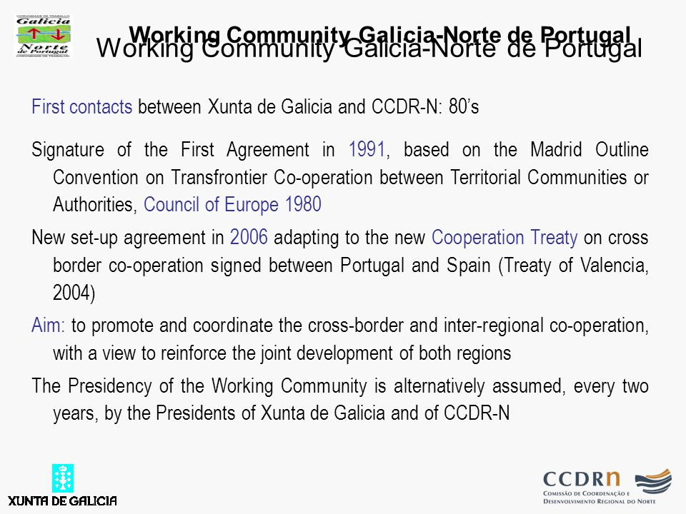 Working Community Galicia-Norte de Portugal First contacts between Xunta de Galicia and CCDR-N: 80s Signature of the First Agreement in 1991, based on the Madrid Outline Convention on Transfrontier Co-operation between Territorial Communities or Authorities, Council of Europe 1980 New set-up agreement in 2006 adapting to the new Cooperation Treaty on cross border co-operation signed between Portugal and Spain (Treaty of Valencia, 2004) Aim: to promote and coordinate the cross-border and inter-regional co-operation, with a view to reinforce the joint development of both regions The Presidency of the Working Community is alternatively assumed, every two years, by the Presidents of Xunta de Galicia and of CCDR-N Working Community Galicia-Norte de Portugal
