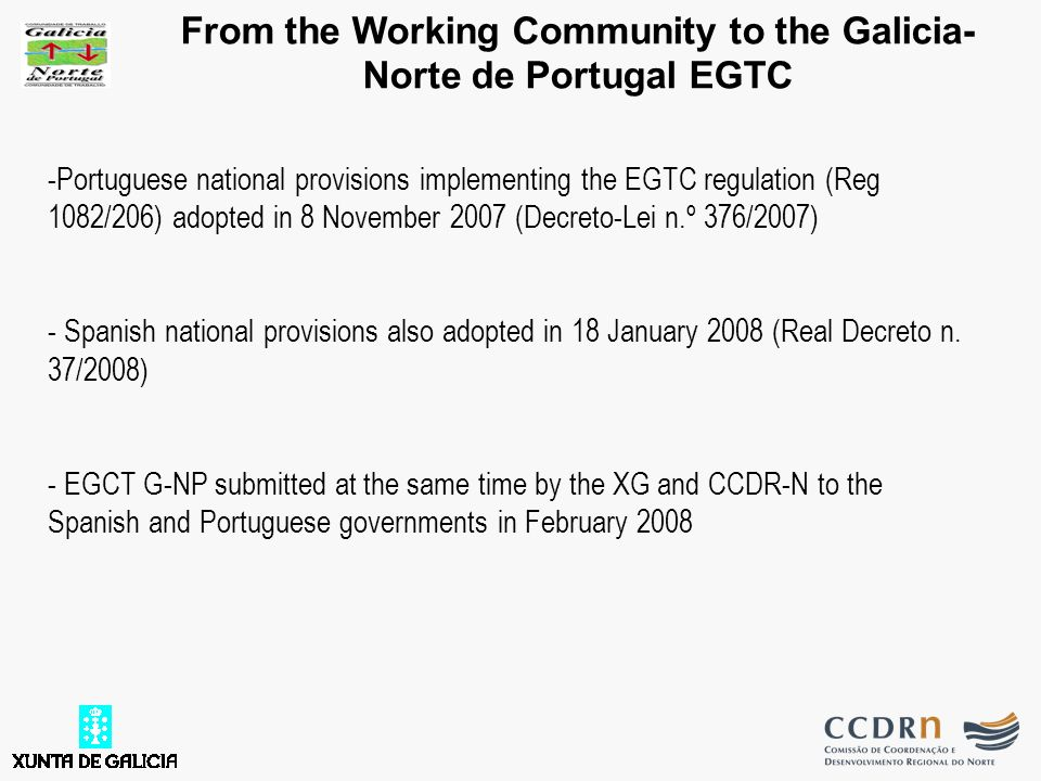 From the Working Community to the Galicia- Norte de Portugal EGTC -Portuguese national provisions implementing the EGTC regulation (Reg 1082/206) adopted in 8 November 2007 (Decreto-Lei n.º 376/2007) - Spanish national provisions also adopted in 18 January 2008 (Real Decreto n.