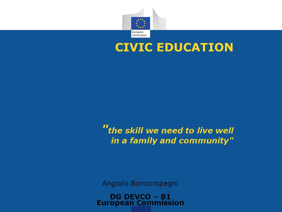 CIVIC EDUCATION the skill we need to live well in a family and community Angiolo Boncompagni DG DEVCO – B1 European Commission