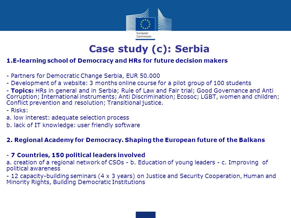 Case study (c): Serbia 1.E-learning school of Democracy and HRs for future decision makers - Partners for Democratic Change Serbia, EUR 50.000 - Development of a website: 3 months online course for a pilot group of 100 students - Topics: HRs in general and in Serbia; Rule of Law and Fair trial; Good Governance and Anti Corruption; International instruments; Anti Discrimination; Ecosoc; LGBT, women and children; Conflict prevention and resolution; Transitional justice.