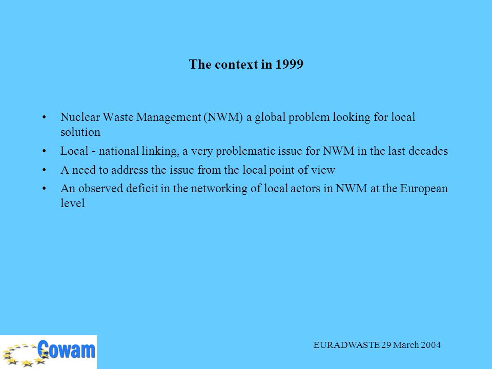 EURADWASTE 29 March 2004 Nuclear Waste Management (NWM) a global problem looking for local solution Local - national linking, a very problematic issue for NWM in the last decades A need to address the issue from the local point of view An observed deficit in the networking of local actors in NWM at the European level The context in 1999
