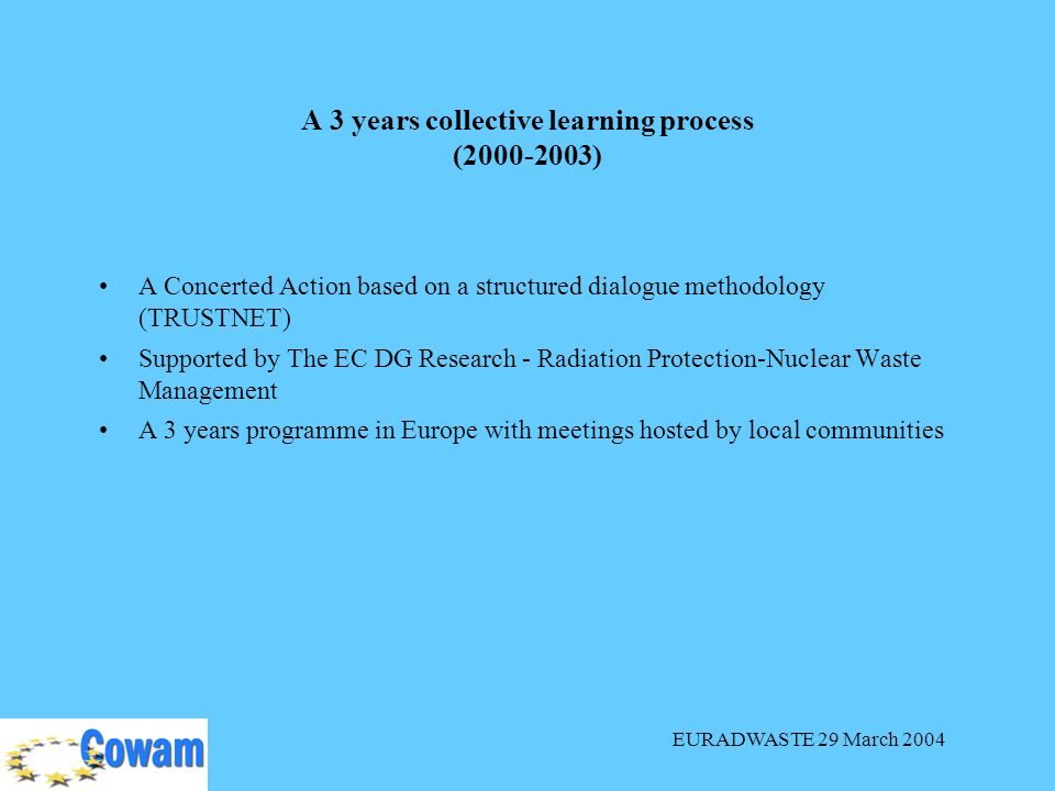 EURADWASTE 29 March 2004 A Concerted Action based on a structured dialogue methodology (TRUSTNET) Supported by The EC DG Research - Radiation Protection-Nuclear Waste Management A 3 years programme in Europe with meetings hosted by local communities A 3 years collective learning process ( )