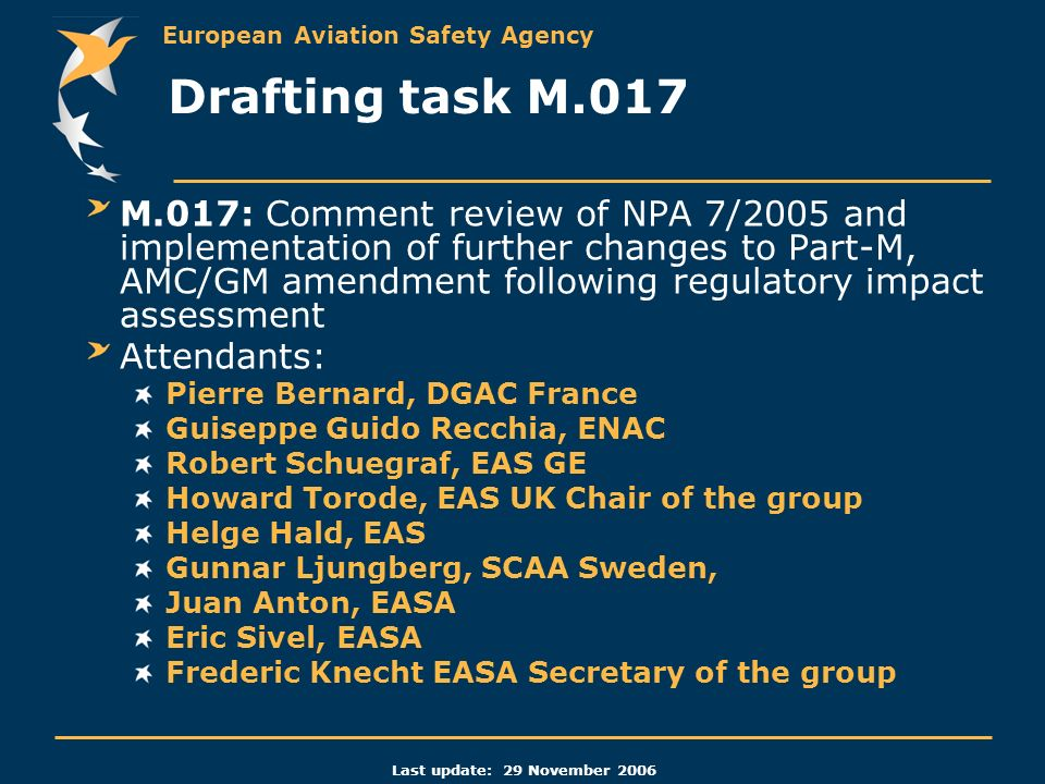 European Aviation Safety Agency Last update: 29 November 2006 M.017: Comment review of NPA 7/2005 and implementation of further changes to Part-M, AMC/GM amendment following regulatory impact assessment Attendants: Pierre Bernard, DGAC France Guiseppe Guido Recchia, ENAC Robert Schuegraf, EAS GE Howard Torode, EAS UK Chair of the group Helge Hald, EAS Gunnar Ljungberg, SCAA Sweden, Juan Anton, EASA Eric Sivel, EASA Frederic Knecht EASA Secretary of the group Drafting task M.017