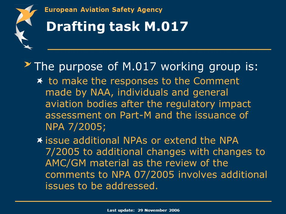 European Aviation Safety Agency Last update: 29 November 2006 The purpose of M.017 working group is: to make the responses to the Comment made by NAA, individuals and general aviation bodies after the regulatory impact assessment on Part-M and the issuance of NPA 7/2005; issue additional NPAs or extend the NPA 7/2005 to additional changes with changes to AMC/GM material as the review of the comments to NPA 07/2005 involves additional issues to be addressed.