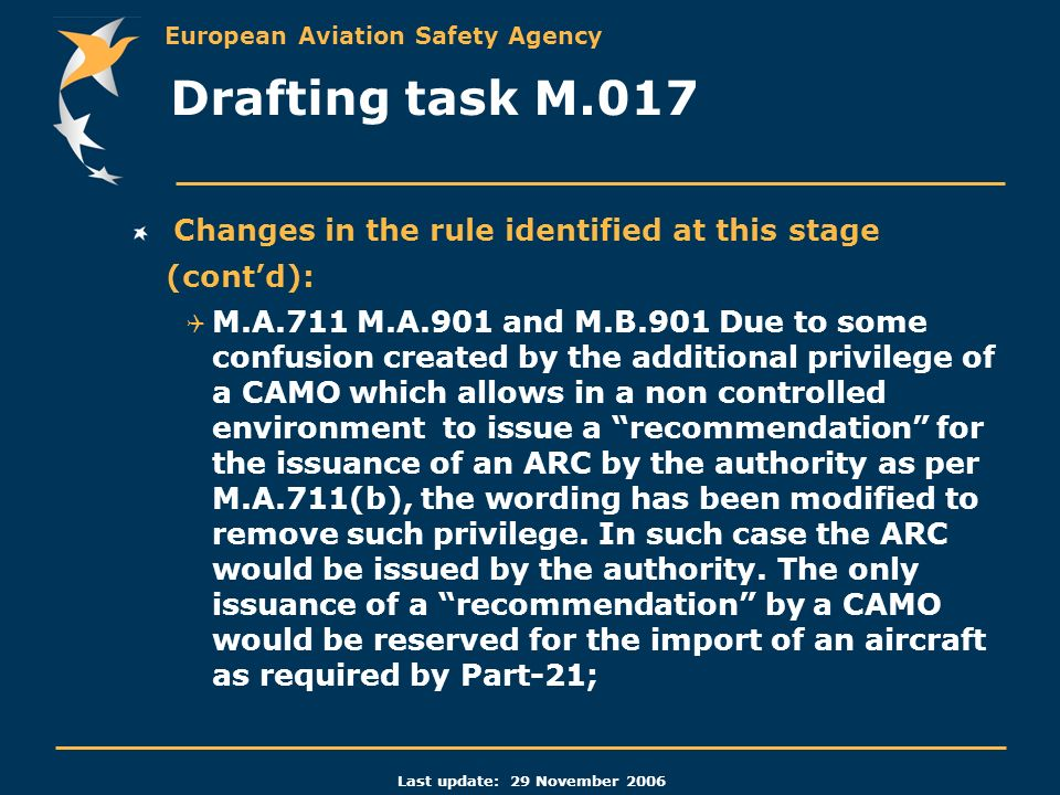 European Aviation Safety Agency Last update: 29 November 2006 Changes in the rule identified at this stage (contd): M.A.711 M.A.901 and M.B.901 Due to some confusion created by the additional privilege of a CAMO which allows in a non controlled environment to issue a recommendation for the issuance of an ARC by the authority as per M.A.711(b), the wording has been modified to remove such privilege.