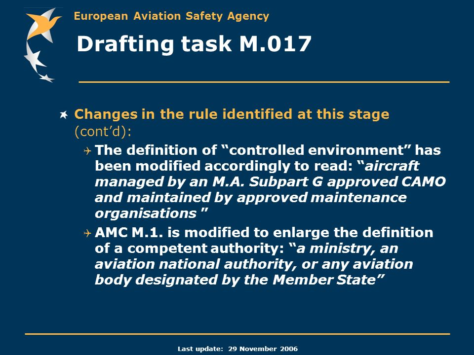 European Aviation Safety Agency Last update: 29 November 2006 Changes in the rule identified at this stage (contd): The definition of controlled environment has been modified accordingly to read: aircraft managed by an M.A.