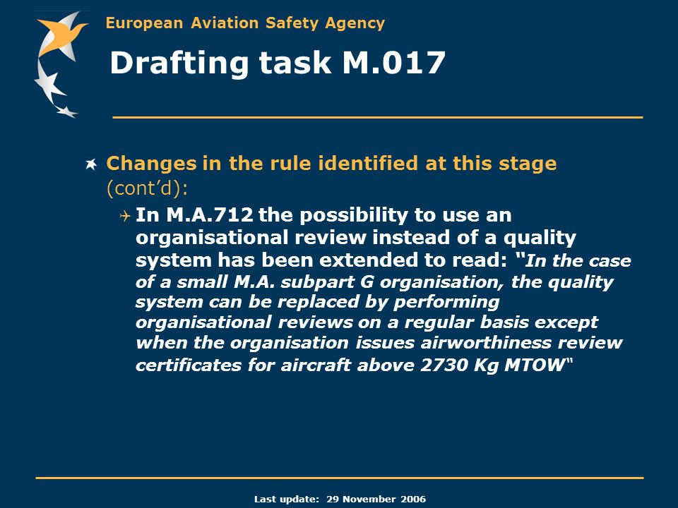 European Aviation Safety Agency Last update: 29 November 2006 Changes in the rule identified at this stage (contd): In M.A.712 the possibility to use an organisational review instead of a quality system has been extended to read: In the case of a small M.A.
