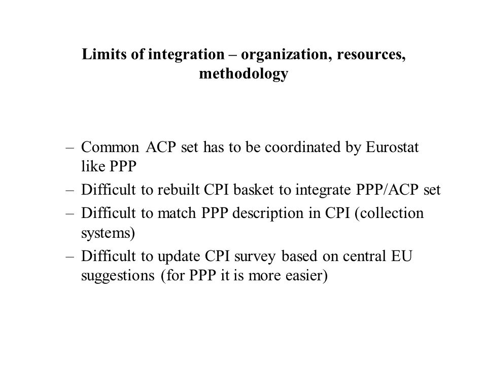 Limits of integration – organization, resources, methodology –Common ACP set has to be coordinated by Eurostat like PPP –Difficult to rebuilt CPI basket to integrate PPP/ACP set –Difficult to match PPP description in CPI (collection systems) –Difficult to update CPI survey based on central EU suggestions (for PPP it is more easier)