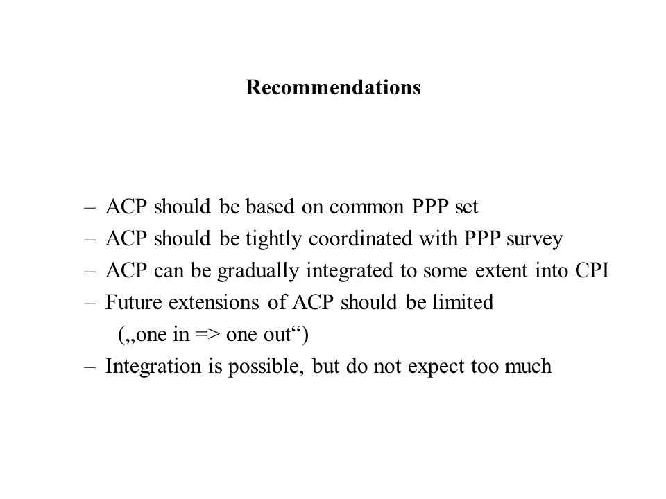 Recommendations –ACP should be based on common PPP set –ACP should be tightly coordinated with PPP survey –ACP can be gradually integrated to some extent into CPI –Future extensions of ACP should be limited (one in => one out) –Integration is possible, but do not expect too much