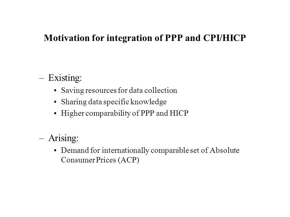 Motivation for integration of PPP and CPI/HICP –Existing: Saving resources for data collection Sharing data specific knowledge Higher comparability of PPP and HICP –Arising: Demand for internationally comparable set of Absolute Consumer Prices (ACP)