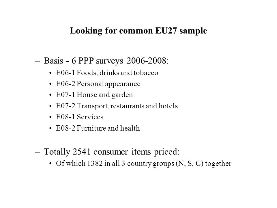 Looking for common EU27 sample –Basis - 6 PPP surveys 2006-2008: E06-1 Foods, drinks and tobacco E06-2 Personal appearance E07-1 House and garden E07-2 Transport, restaurants and hotels E08-1 Services E08-2 Furniture and health –Totally 2541 consumer items priced: Of which 1382 in all 3 country groups (N, S, C) together