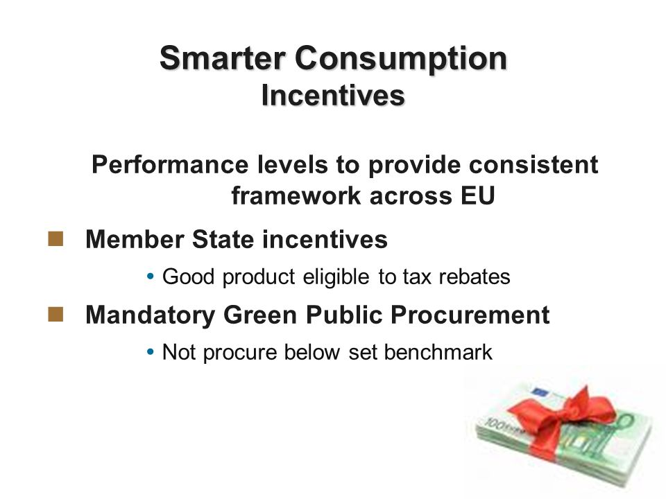 Performance levels to provide consistent framework across EU Member State incentives Good product eligible to tax rebates Mandatory Green Public Procurement Not procure below set benchmark Smarter Consumption Incentives