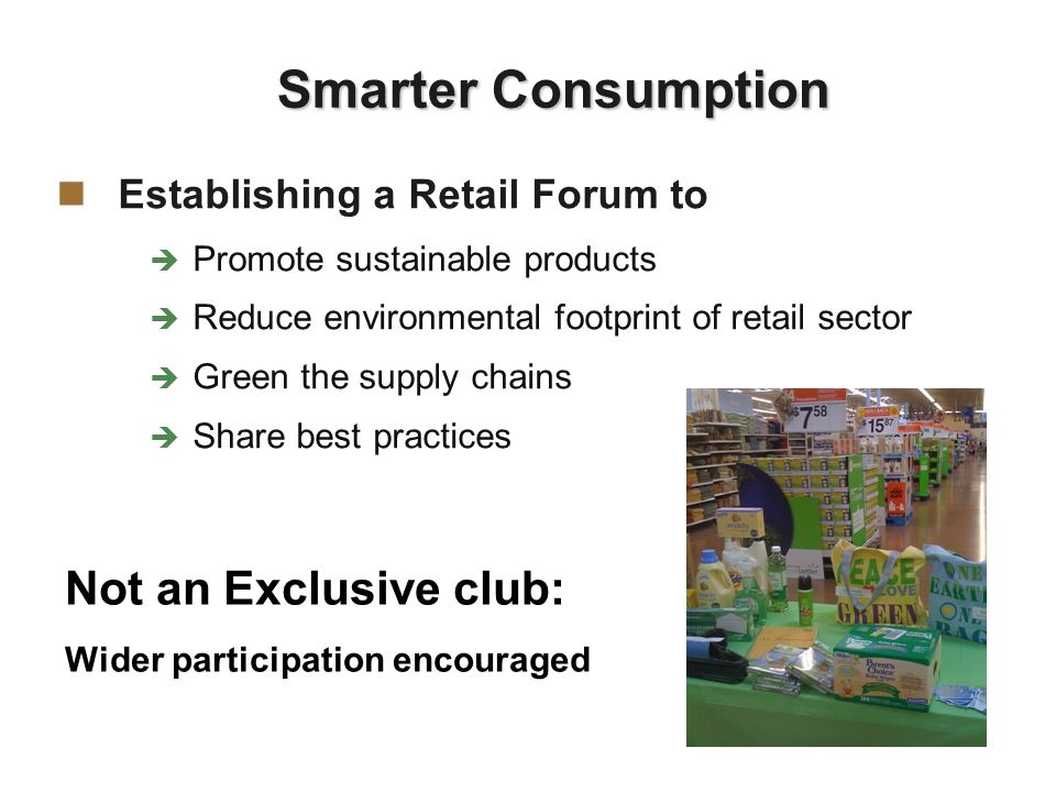 Establishing a Retail Forum to Promote sustainable products Reduce environmental footprint of retail sector Green the supply chains Share best practices Smarter Consumption Not an Exclusive club: Wider participation encouraged