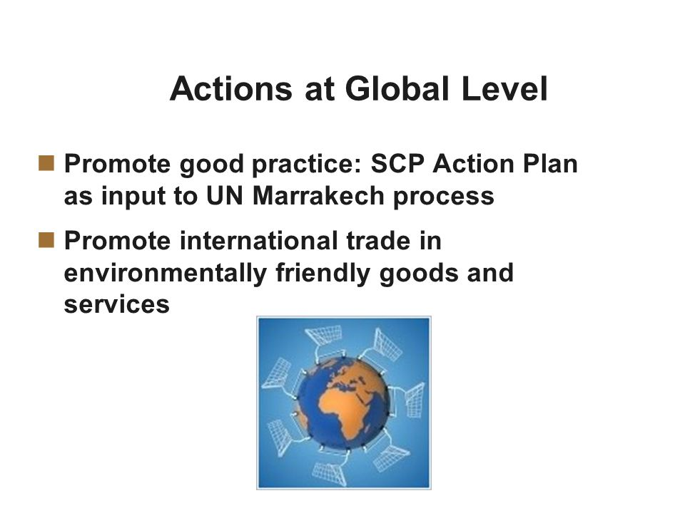 Actions at Global Level Promote good practice: SCP Action Plan as input to UN Marrakech process Promote international trade in environmentally friendly goods and services