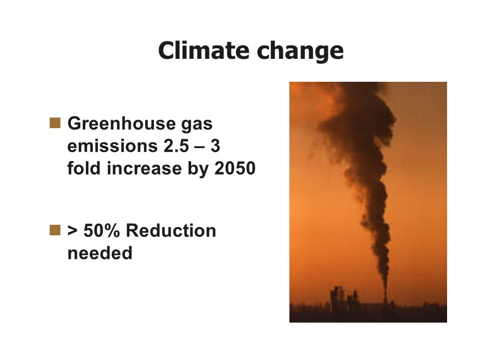 Climate change Greenhouse gas emissions 2.5 – 3 fold increase by 2050 > 50% Reduction needed