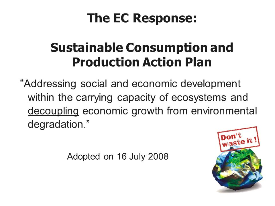 The EC Response: Sustainable Consumption and Production Action Plan Addressing social and economic development within the carrying capacity of ecosystems and decoupling economic growth from environmental degradation.