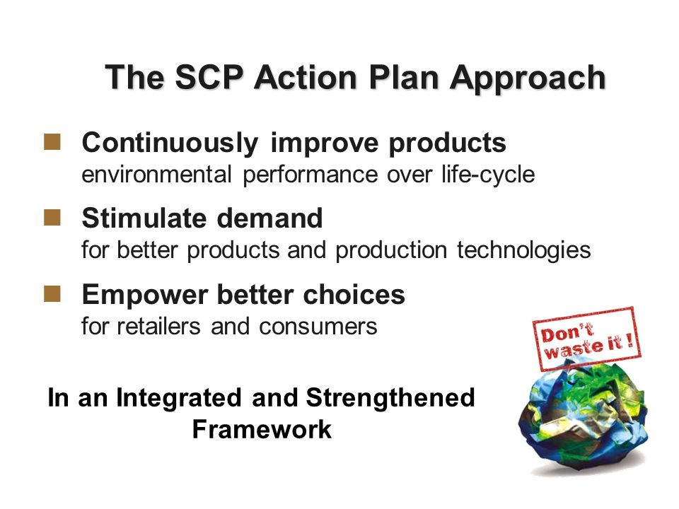 The SCP Action Plan Approach Continuously improve products environmental performance over life-cycle Stimulate demand for better products and production technologies Empower better choices for retailers and consumers In an Integrated and Strengthened Framework