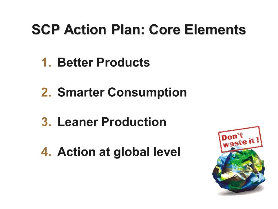 SCP Action Plan: Core Elements 1.Better Products 2.Smarter Consumption 3.Leaner Production 4.Action at global level