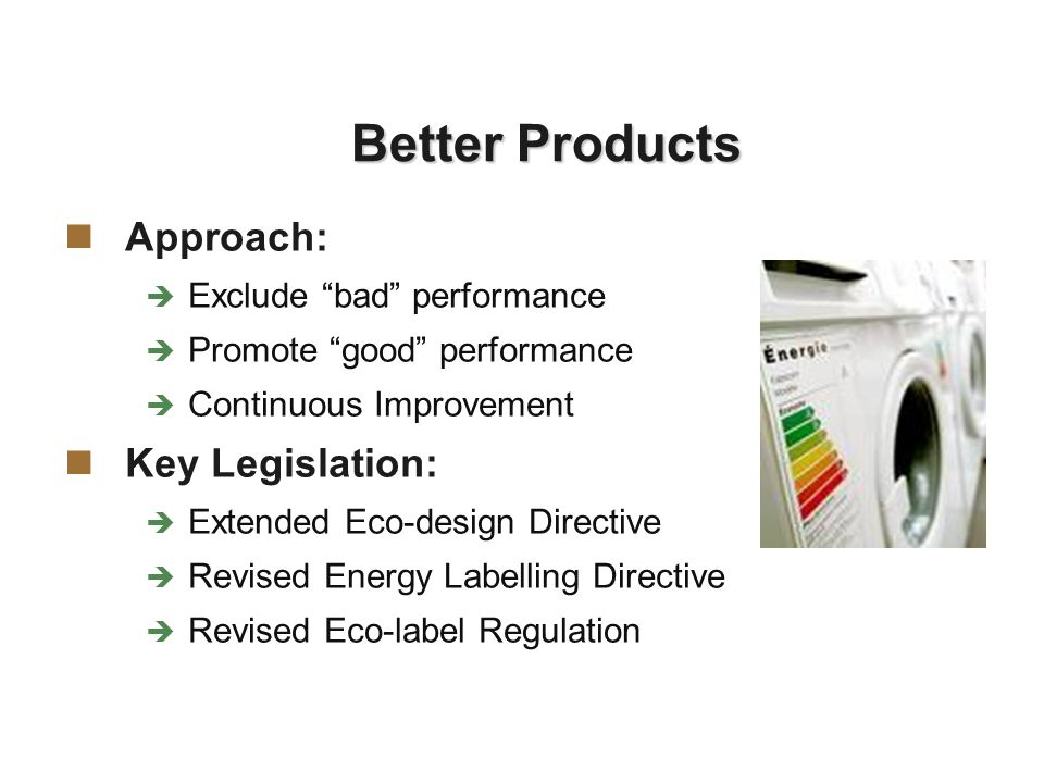 Better Products Approach: Exclude bad performance Promote good performance Continuous Improvement Key Legislation: Extended Eco-design Directive Revised Energy Labelling Directive Revised Eco-label Regulation