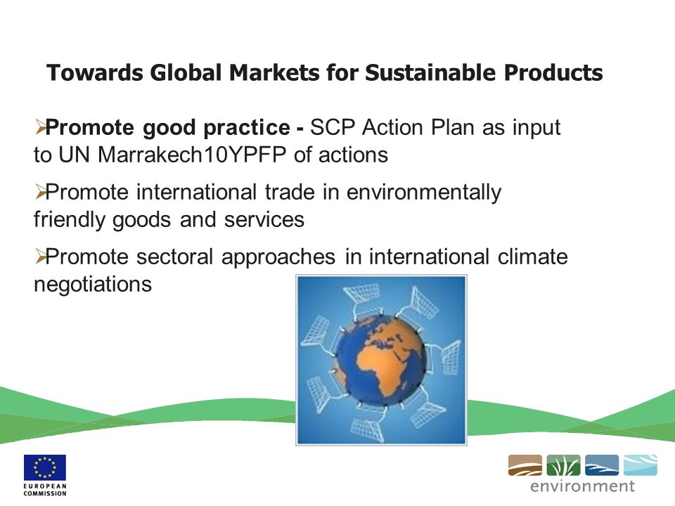 Towards Global Markets for Sustainable Products Promote good practice - SCP Action Plan as input to UN Marrakech10YPFP of actions Promote international trade in environmentally friendly goods and services Promote sectoral approaches in international climate negotiations