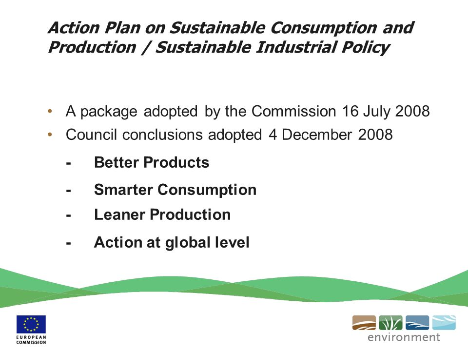Action Plan on Sustainable Consumption and Production / Sustainable Industrial Policy A package adopted by the Commission 16 July 2008 Council conclusions adopted 4 December Better Products - Smarter Consumption -Leaner Production -Action at global level