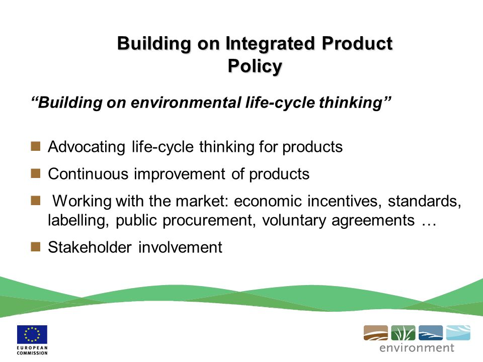 Building on environmental life-cycle thinking Advocating life-cycle thinking for products Continuous improvement of products Working with the market: economic incentives, standards, labelling, public procurement, voluntary agreements … Stakeholder involvement Building on Integrated Product Policy